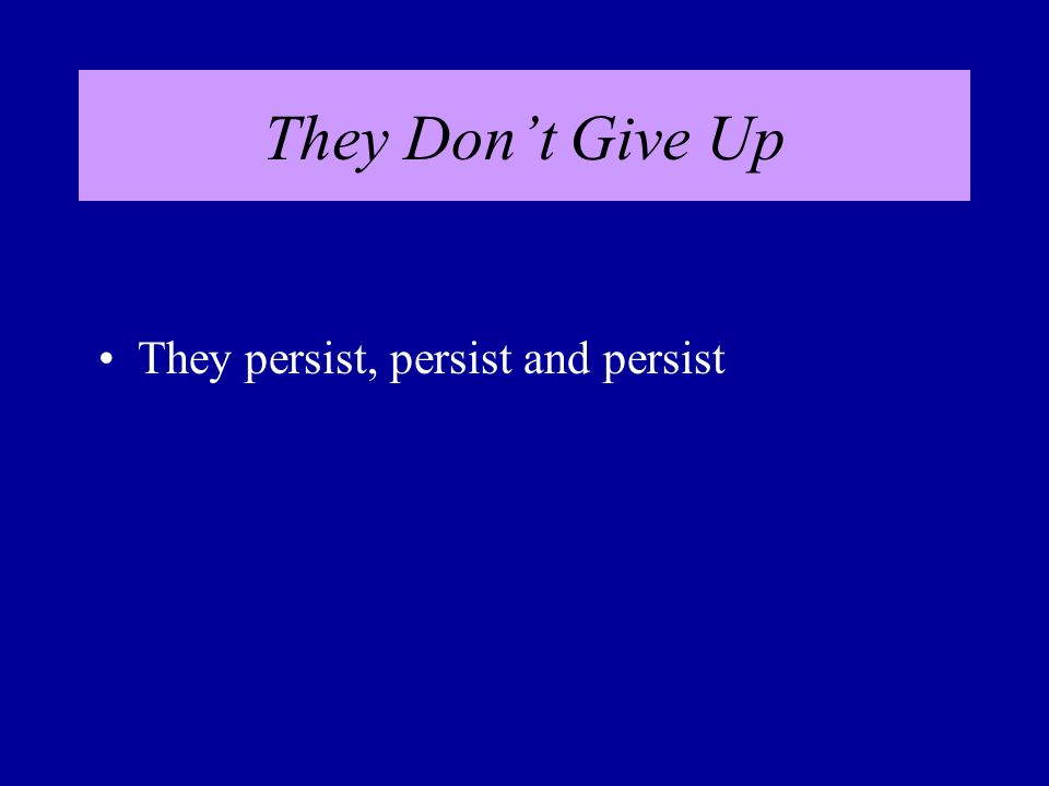 They Dont Give Up They persist, persist and persist