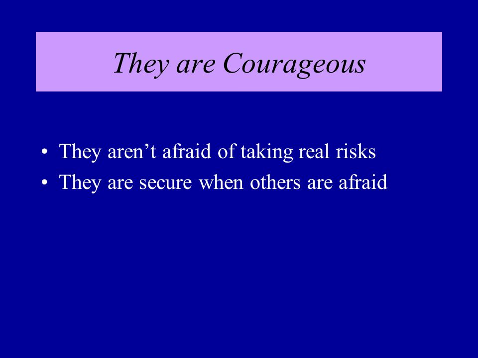 They are Courageous They arent afraid of taking real risks They are secure when others are afraid