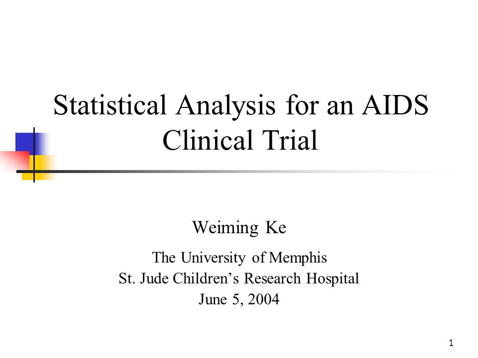 1 Statistical Analysis for an AIDS Clinical Trial Weiming Ke The University of Memphis St.