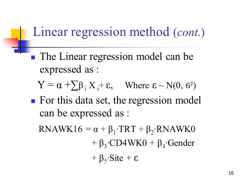 16 Linear regression method (cont.) The Linear regression model can be expressed as : Y = α + β i X i + ε, Where ε ~ N(0, Ϭ ²) For this data set, the regression model can be expressed as : RNAWK16 = α + β 1 ·TRT + β 2 ·RNAWK0 + β 3 ·CD4WK0 + β 4 ·Gender + β 5 ·Site + ε