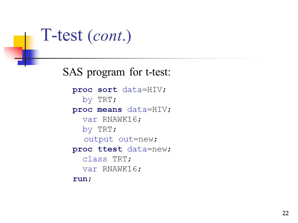 22 T-test (cont.) SAS program for t-test: proc sort data=HIV; by TRT; proc means data=HIV; var RNAWK16; by TRT; output out=new; proc ttest data=new; class TRT; var RNAWK16; run;