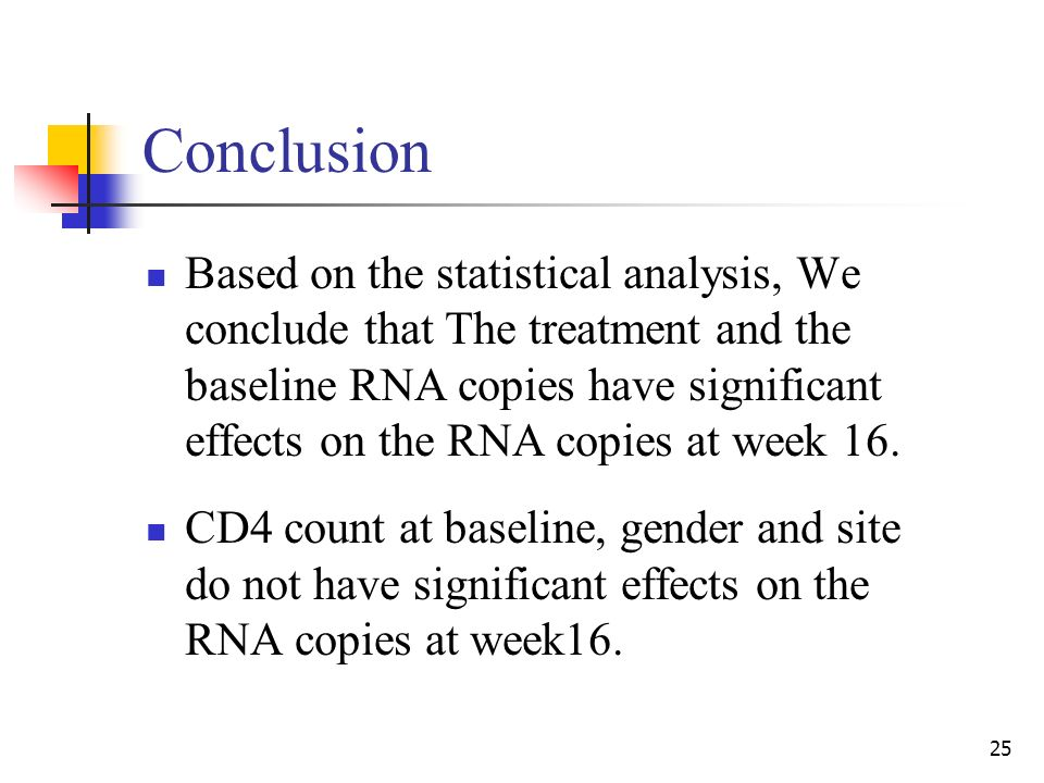 25 Conclusion Based on the statistical analysis, We conclude that The treatment and the baseline RNA copies have significant effects on the RNA copies at week 16.