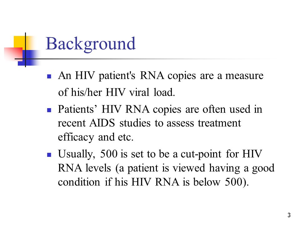 3 Background An HIV patient s RNA copies are a measure of his/her HIV viral load.