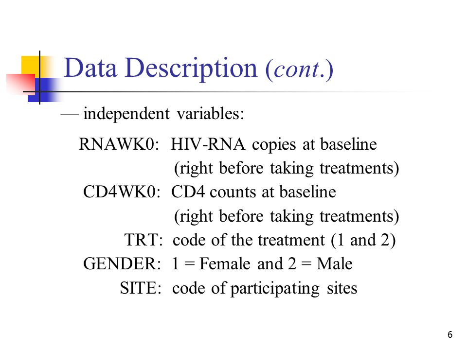 6 Data Description (cont.) –– independent variables: RNAWK0: HIV-RNA copies at baseline (right before taking treatments) CD4WK0: CD4 counts at baseline (right before taking treatments) TRT: code of the treatment (1 and 2) GENDER: 1 = Female and 2 = Male SITE: code of participating sites
