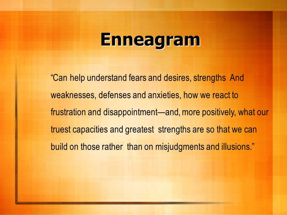 Enneagram Can help understand fears and desires, strengths And weaknesses, defenses and anxieties, how we react to frustration and disappointmentand,