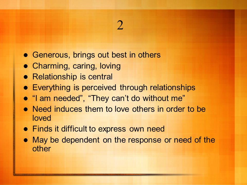 Generous, brings out best in others Charming, caring, loving Relationship is central Everything is perceived through relationships I am needed, They c