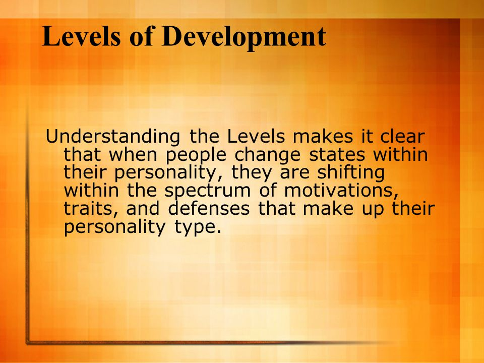Levels of Development Understanding the Levels makes it clear that when people change states within their personality, they are shifting within the sp