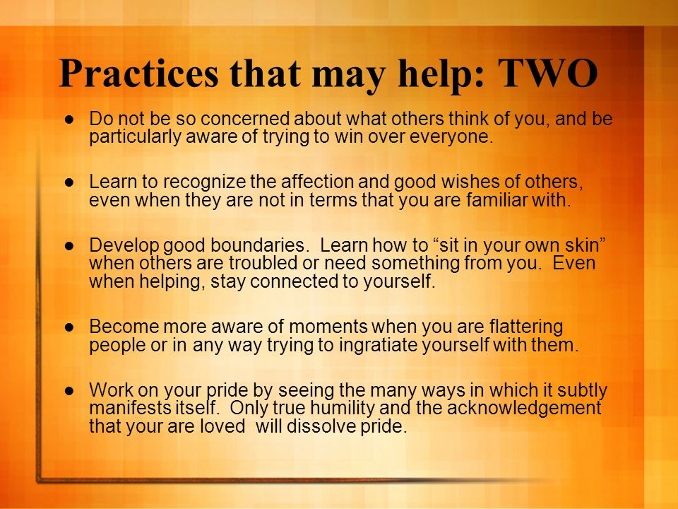 Practices that may help: TWO Do not be so concerned about what others think of you, and be particularly aware of trying to win over everyone. Learn to