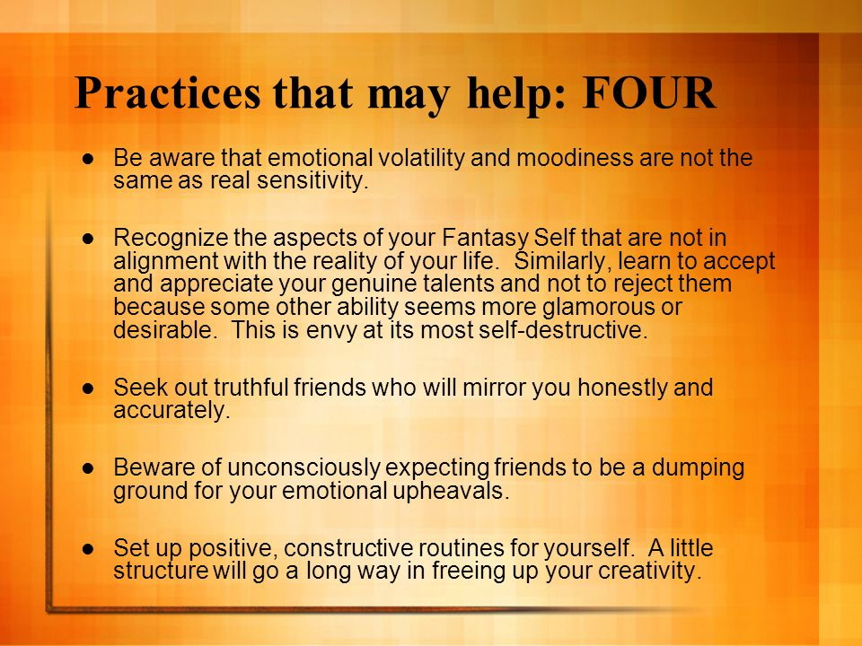 Practices that may help: FOUR Be aware that emotional volatility and moodiness are not the same as real sensitivity. Recognize the aspects of your Fan
