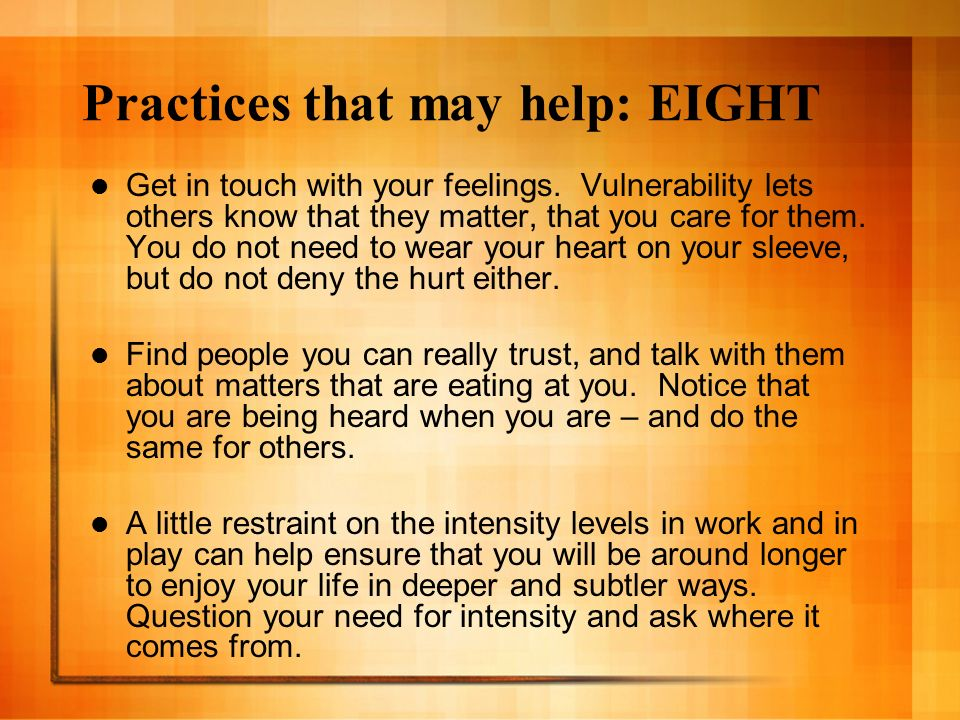Practices that may help: EIGHT Get in touch with your feelings. Vulnerability lets others know that they matter, that you care for them. You do not ne
