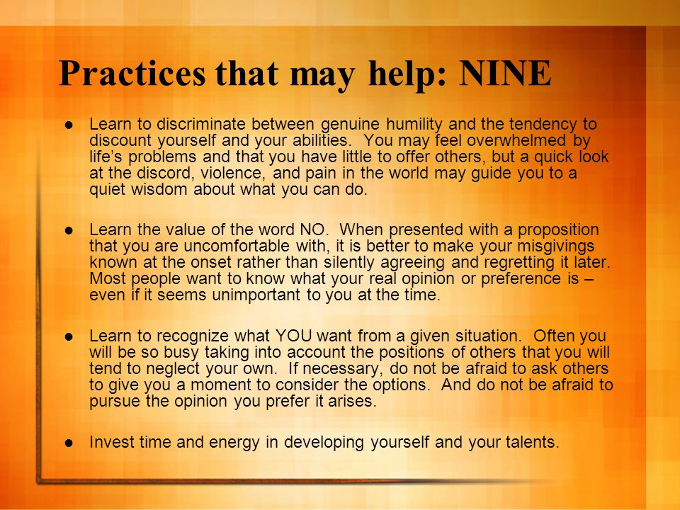 Practices that may help: NINE Learn to discriminate between genuine humility and the tendency to discount yourself and your abilities. You may feel ov