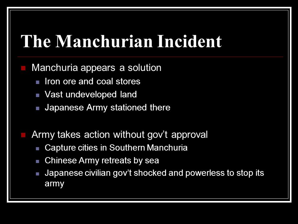 The Manchurian Incident Manchuria appears a solution Iron ore and coal stores Vast undeveloped land Japanese Army stationed there Army takes action wi