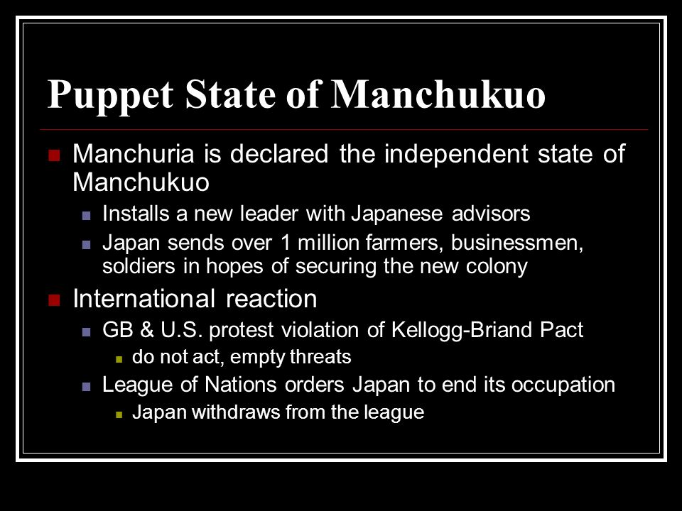 Puppet State of Manchukuo Manchuria is declared the independent state of Manchukuo Installs a new leader with Japanese advisors Japan sends over 1 mil