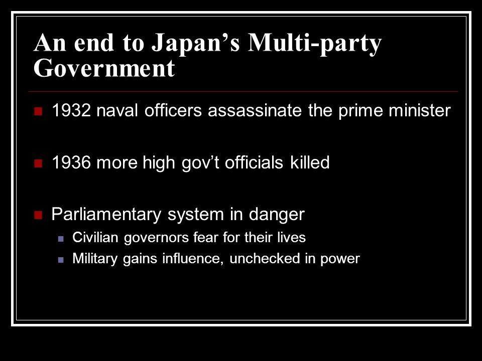 An end to Japans Multi-party Government 1932 naval officers assassinate the prime minister 1936 more high govt officials killed Parliamentary system i