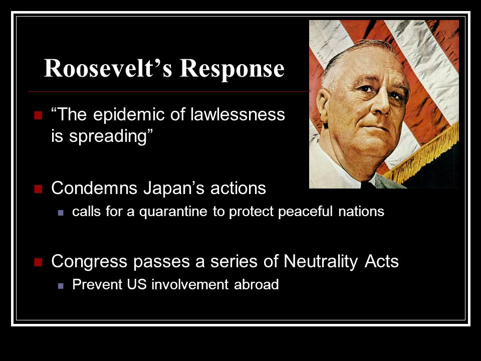 Roosevelts Response The epidemic of lawlessness is spreading Condemns Japans actions calls for a quarantine to protect peaceful nations Congress passe