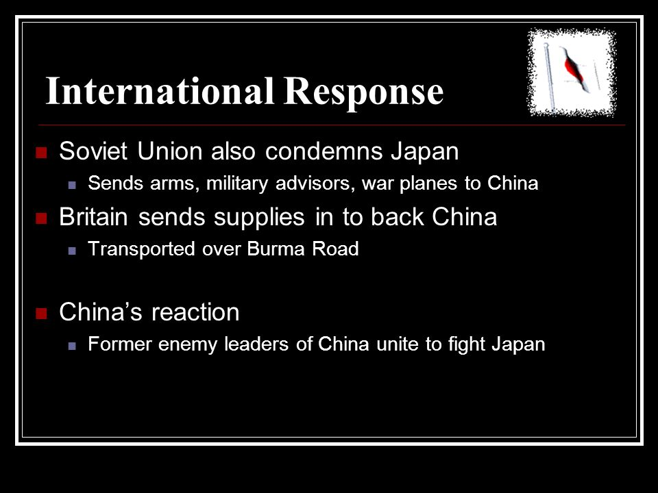 International Response Soviet Union also condemns Japan Sends arms, military advisors, war planes to China Britain sends supplies in to back China Tra