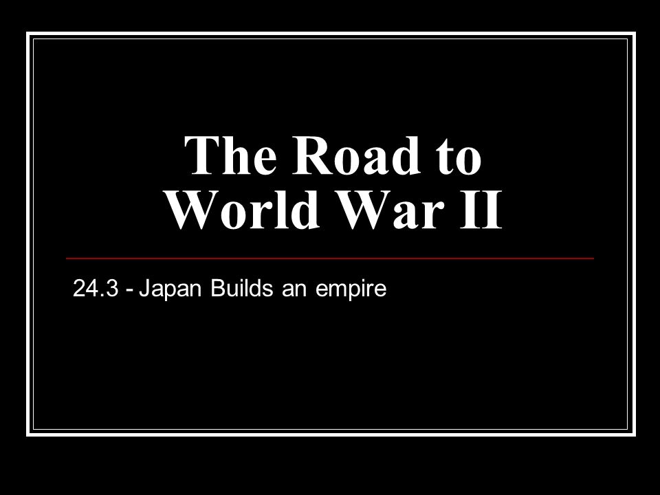 The Road to World War II 24.3 -Japan Builds an empire