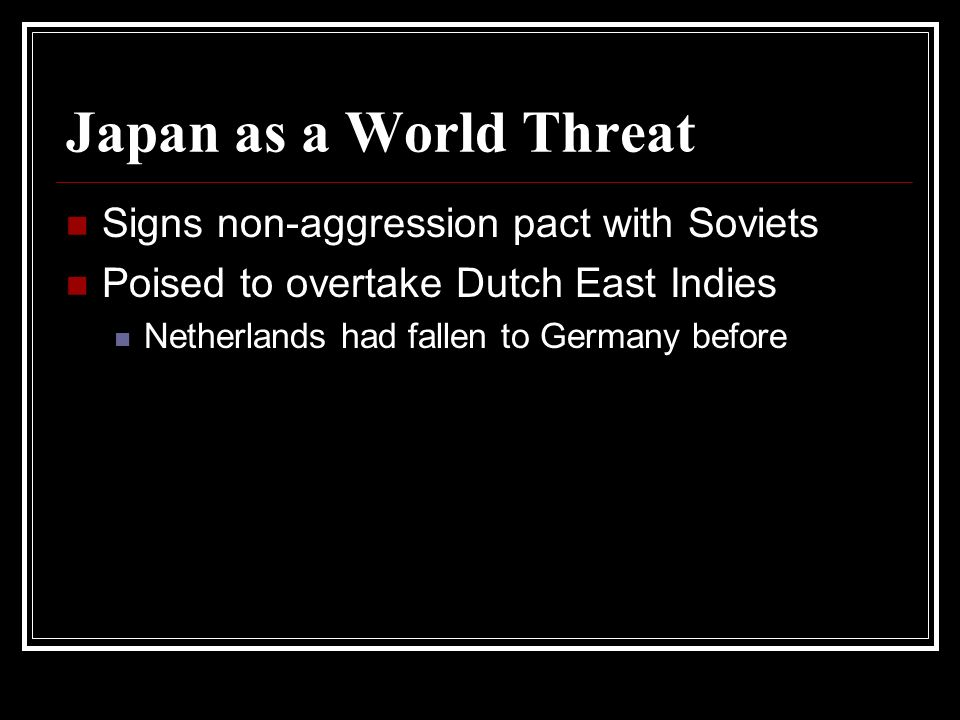 Japan as a World Threat Signs non-aggression pact with Soviets Poised to overtake Dutch East Indies Netherlands had fallen to Germany before