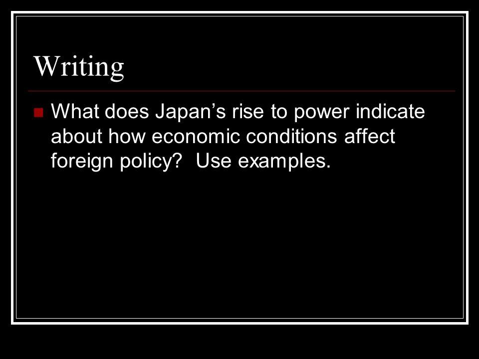 Writing What does Japans rise to power indicate about how economic conditions affect foreign policy? Use examples.