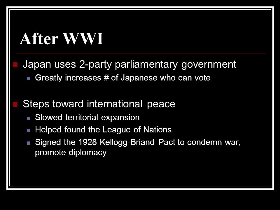 After WWI Japan uses 2-party parliamentary government Greatly increases # of Japanese who can vote Steps toward international peace Slowed territorial