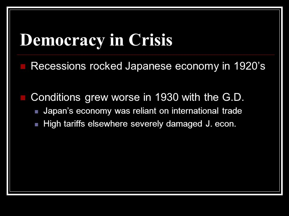 Democracy in Crisis Recessions rocked Japanese economy in 1920s Conditions grew worse in 1930 with the G.D. Japans economy was reliant on internationa