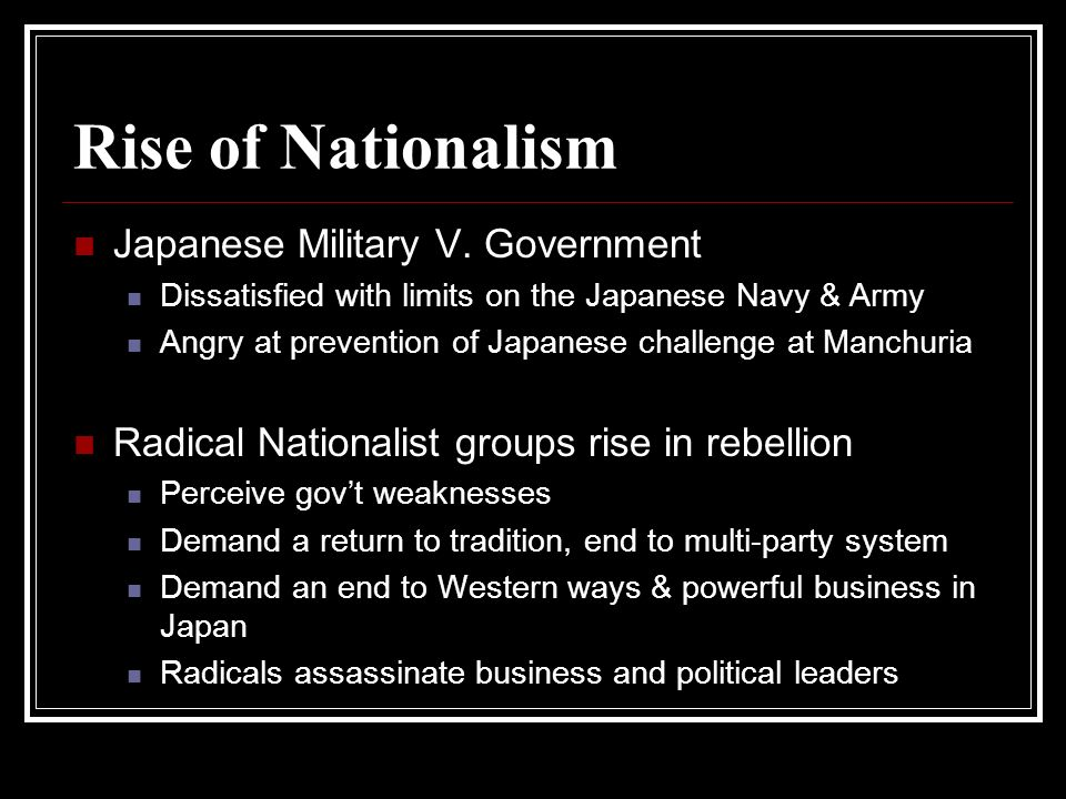 Rise of Nationalism Japanese Military V. Government Dissatisfied with limits on the Japanese Navy & Army Angry at prevention of Japanese challenge at