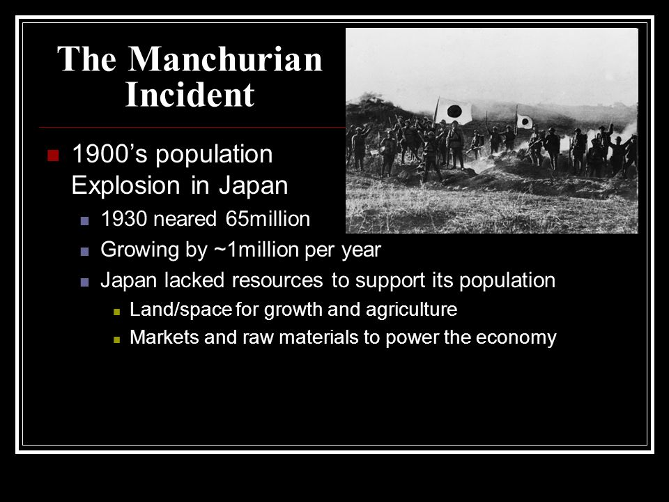 The Manchurian Incident 1900s population Explosion in Japan 1930 neared 65million Growing by ~1million per year Japan lacked resources to support its