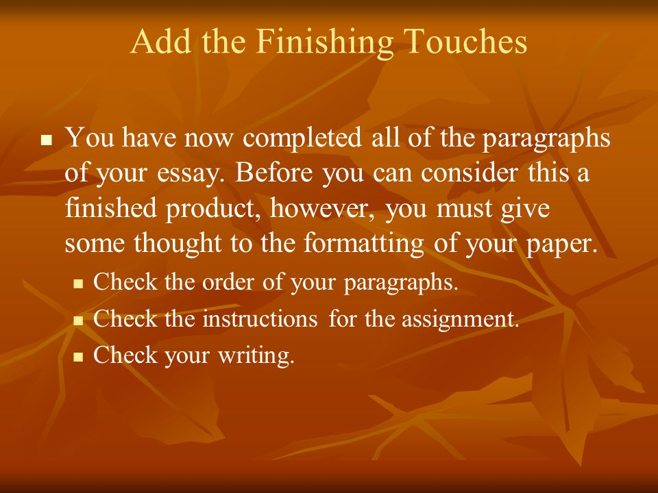 Add the Finishing Touches You have now completed all of the paragraphs of your essay. Before you can consider this a finished product, however, you mu