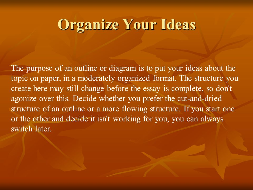 Organize Your Ideas The purpose of an outline or diagram is to put your ideas about the topic on paper, in a moderately organized format. The structur