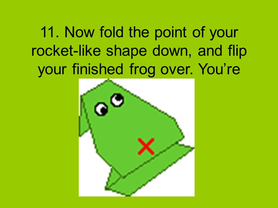 11. Now fold the point of your rocket-like shape down, and flip your finished frog over. Youre done!