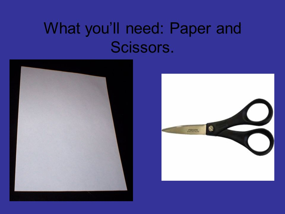 What youll need: Paper and Scissors.
