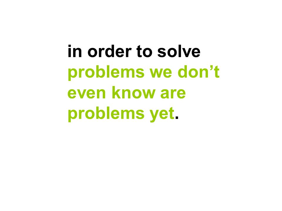 in order to solve problems we dont even know are problems yet.