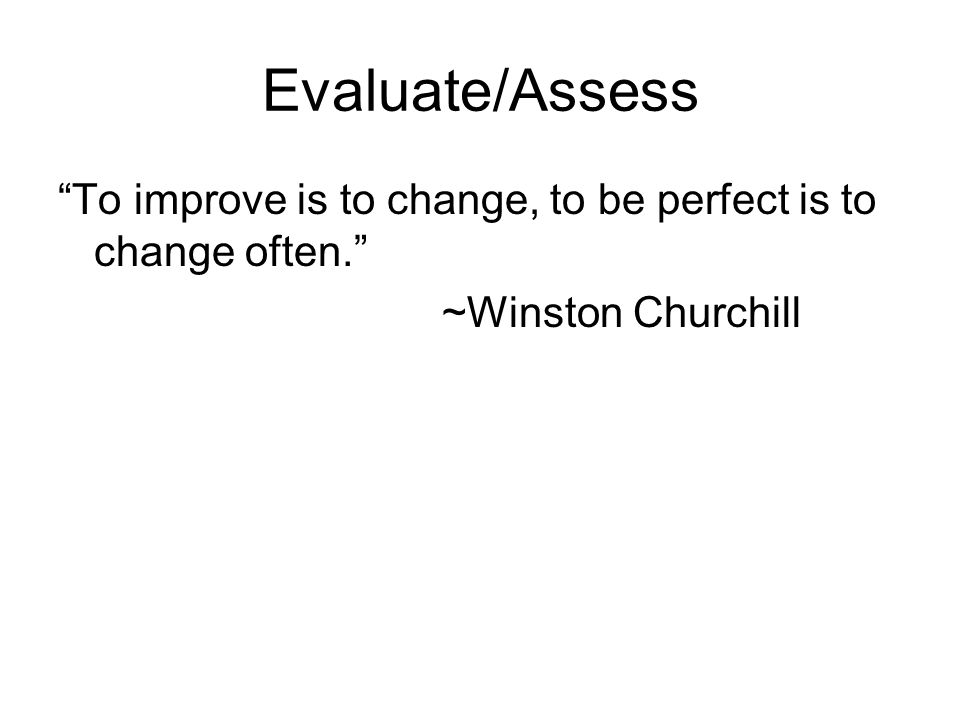 Evaluate/Assess To improve is to change, to be perfect is to change often. ~Winston Churchill
