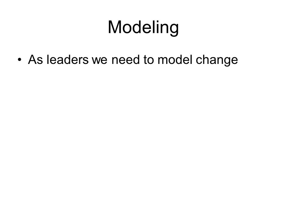 Modeling As leaders we need to model change