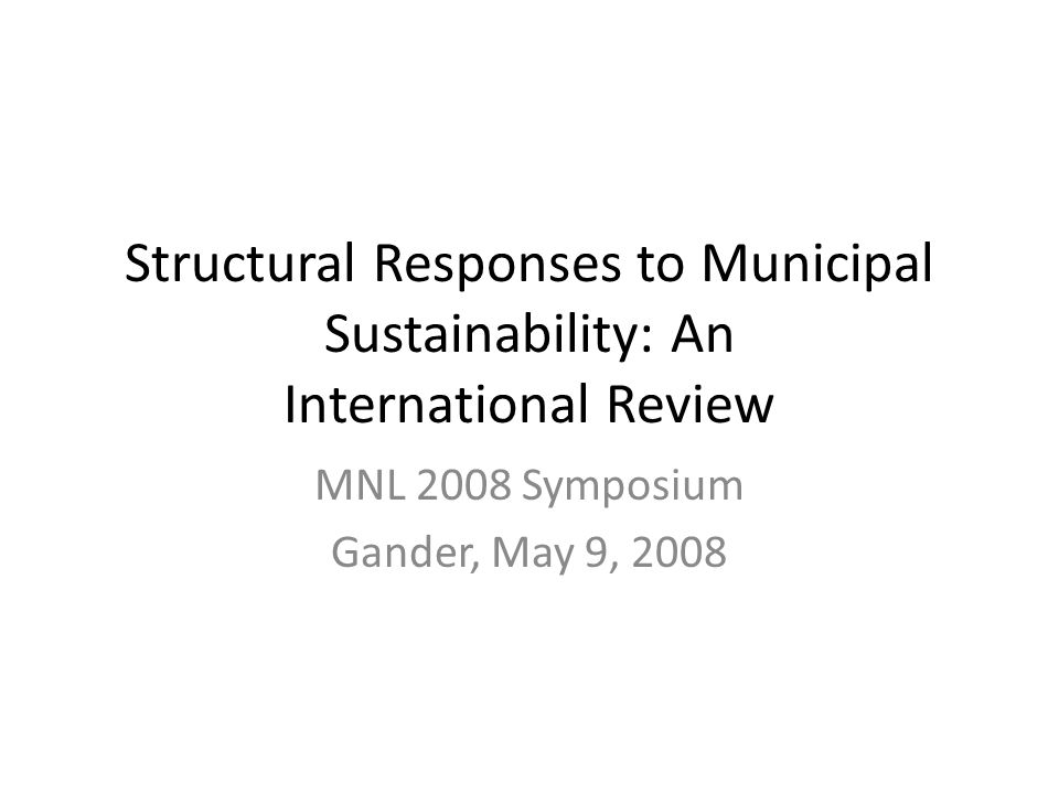 Structural Responses to Municipal Sustainability: An International Review MNL 2008 Symposium Gander, May 9, 2008