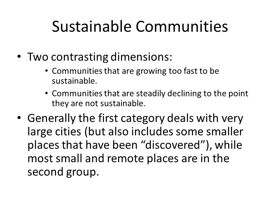 Sustainable Communities Two contrasting dimensions: Communities that are growing too fast to be sustainable. Communities that are steadily declining t
