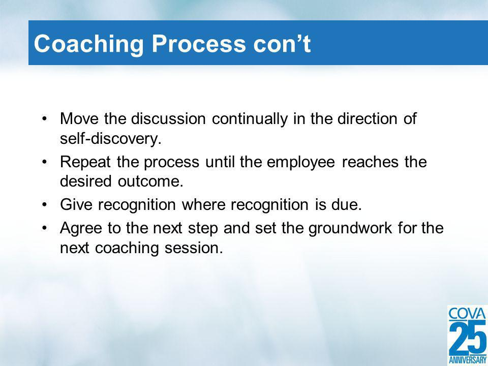 Move the discussion continually in the direction of self-discovery. Repeat the process until the employee reaches the desired outcome. Give recognitio