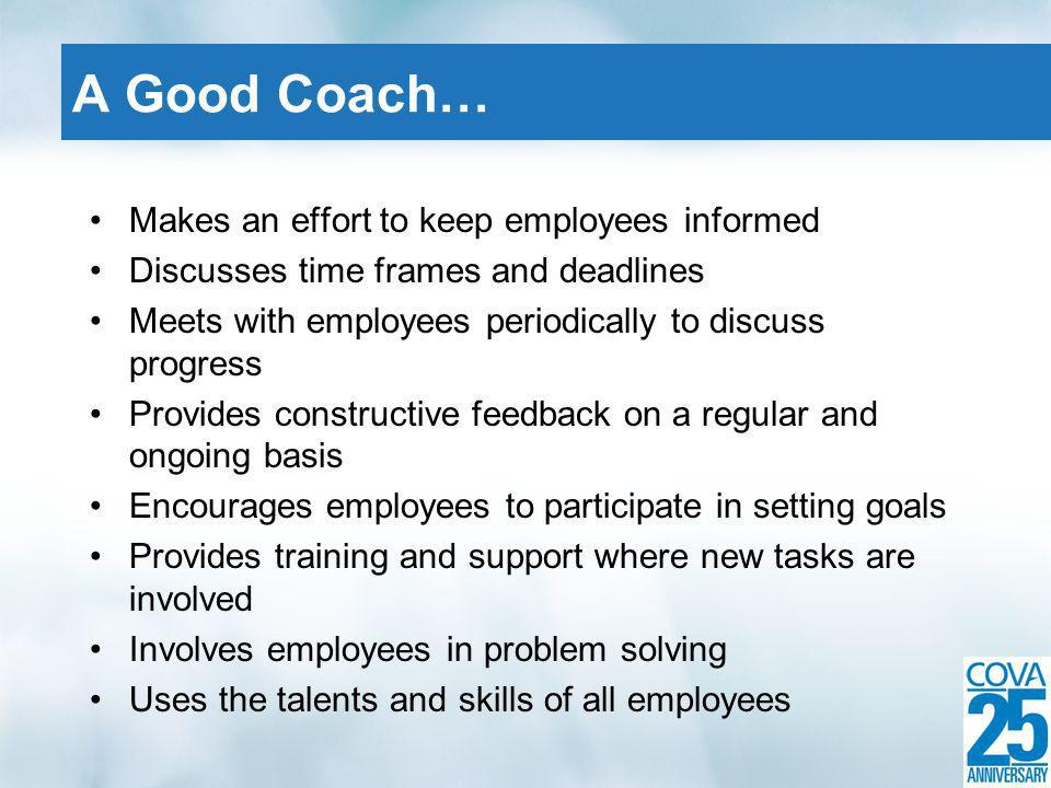 Makes an effort to keep employees informed Discusses time frames and deadlines Meets with employees periodically to discuss progress Provides constructive feedback on a regular and ongoing basis Encourages employees to participate in setting goals Provides training and support where new tasks are involved Involves employees in problem solving Uses the talents and skills of all employees A Good Coach…