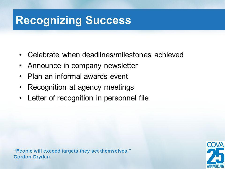 Celebrate when deadlines/milestones achieved Announce in company newsletter Plan an informal awards event Recognition at agency meetings Letter of recognition in personnel file Recognizing Success People will exceed targets they set themselves.