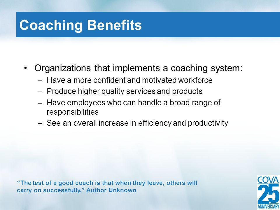 Organizations that implements a coaching system: –Have a more confident and motivated workforce –Produce higher quality services and products –Have em