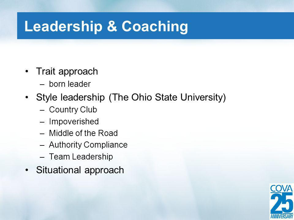 Trait approach –born leader Style leadership (The Ohio State University) –Country Club –Impoverished –Middle of the Road –Authority Compliance –Team Leadership Situational approach Leadership & Coaching