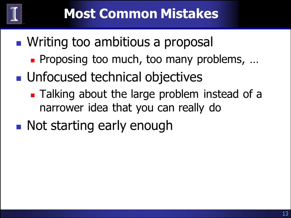 13 Most Common Mistakes Writing too ambitious a proposal Proposing too much, too many problems, … Unfocused technical objectives Talking about the large problem instead of a narrower idea that you can really do Not starting early enough