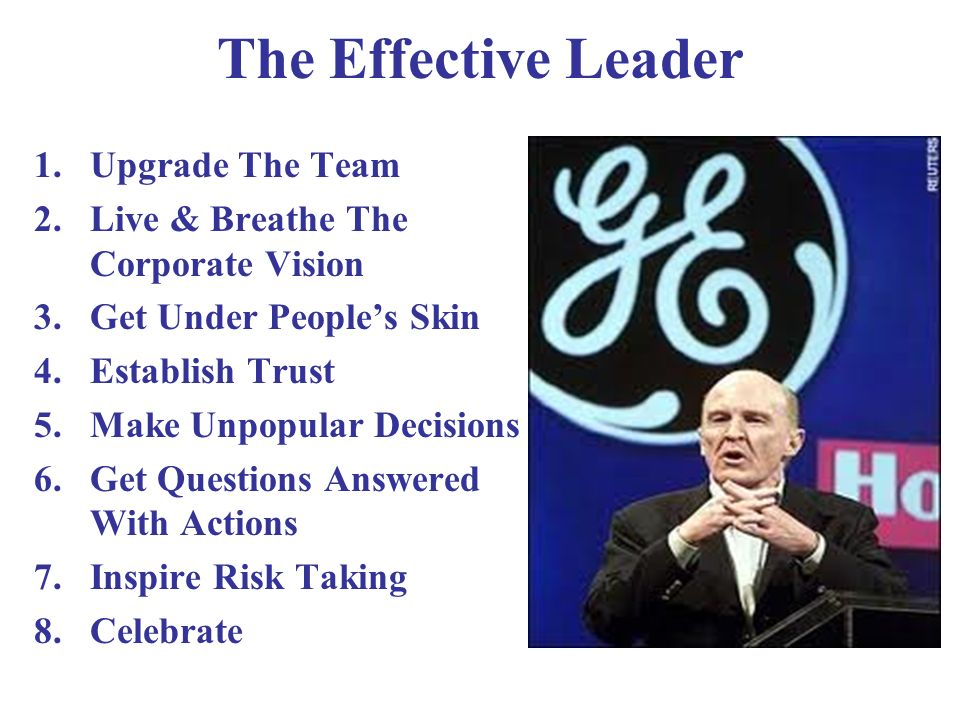 The Effective Leader 1.Upgrade The Team 2.Live & Breathe The Corporate Vision 3.Get Under Peoples Skin 4.Establish Trust 5.Make Unpopular Decisions 6.