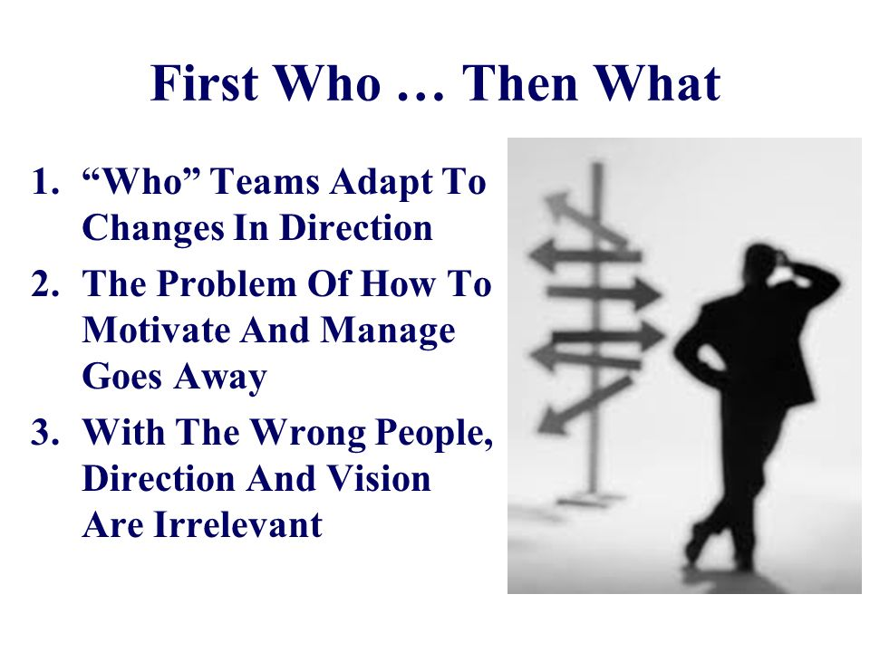 First Who … Then What 1.Who Teams Adapt To Changes In Direction 2.The Problem Of How To Motivate And Manage Goes Away 3.With The Wrong People, Directi