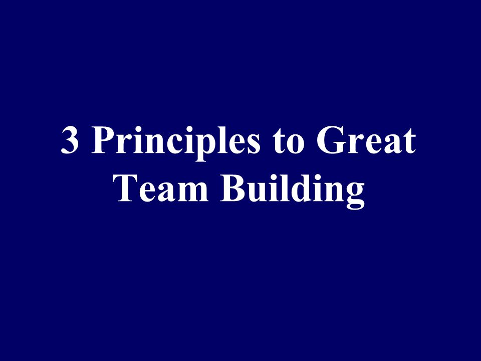 3 Principles to Great Team Building