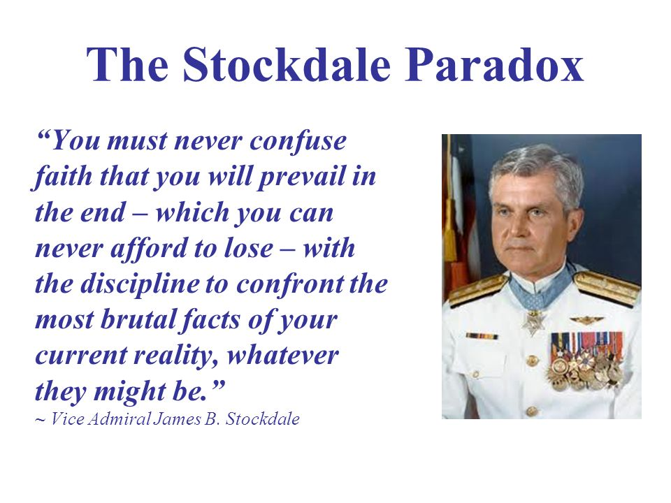 The Stockdale Paradox You must never confuse faith that you will prevail in the end – which you can never afford to lose – with the discipline to conf