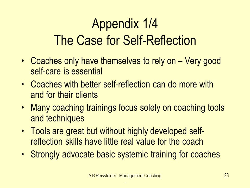 A B Reissfelder - Management Coaching - 23 Appendix 1/4 The Case for Self-Reflection Coaches only have themselves to rely on – Very good self-care is essential Coaches with better self-reflection can do more with and for their clients Many coaching trainings focus solely on coaching tools and techniques Tools are great but without highly developed self- reflection skills have little real value for the coach Strongly advocate basic systemic training for coaches