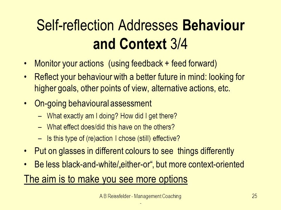A B Reissfelder - Management Coaching - 25 Self-reflection Addresses Behaviour and Context 3/4 Monitor your actions (using feedback + feed forward) Reflect your behaviour with a better future in mind: looking for higher goals, other points of view, alternative actions, etc.