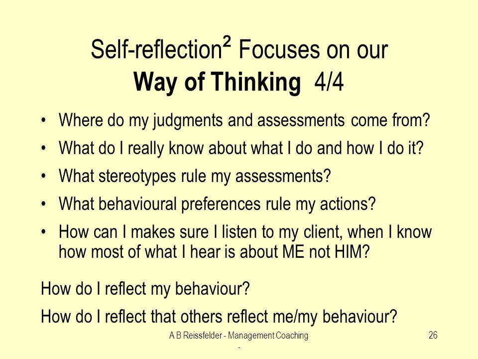 A B Reissfelder - Management Coaching - 26 Self-reflection ² Focuses on our Way of Thinking 4/4 Where do my judgments and assessments come from.