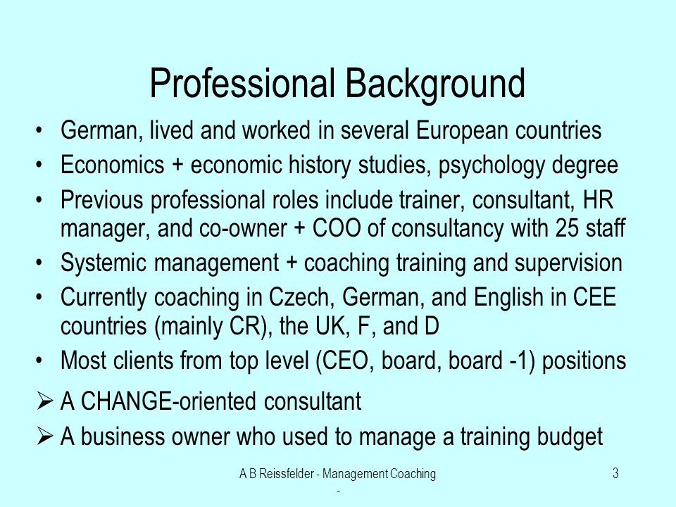 A B Reissfelder - Management Coaching - 3 Professional Background German, lived and worked in several European countries Economics + economic history studies, psychology degree Previous professional roles include trainer, consultant, HR manager, and co-owner + COO of consultancy with 25 staff Systemic management + coaching training and supervision Currently coaching in Czech, German, and English in CEE countries (mainly CR), the UK, F, and D Most clients from top level (CEO, board, board -1) positions A CHANGE-oriented consultant A business owner who used to manage a training budget